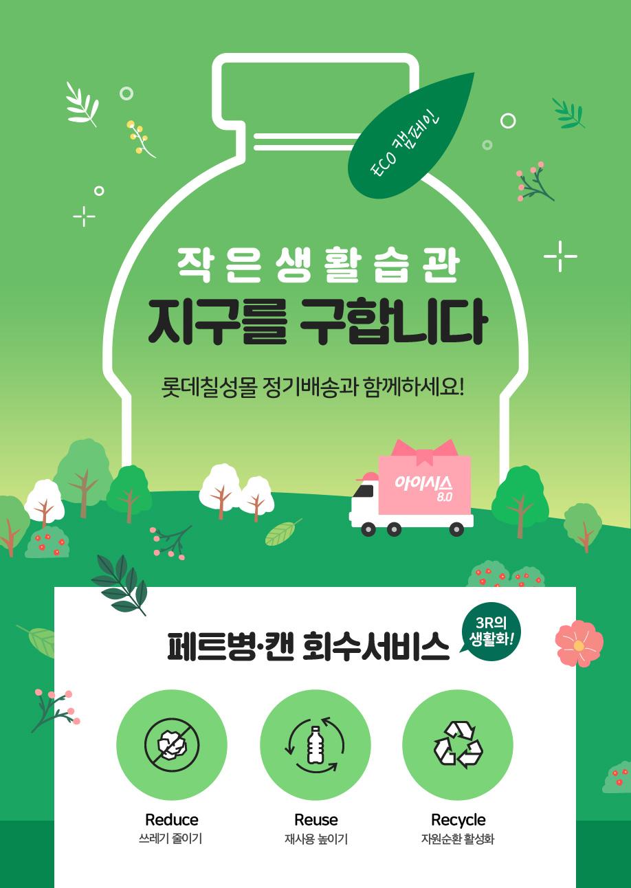 ECO 캠페인. 작은 생활 습관 지구를 구합니다. 롯데칠성몰 정기배송과 함께하세요! 페트병, 캔 회수 서비스. 3R의 생활화. Reduce(쓰레기 줄이기), Reuse(재사용 높이기), Recycle(자원순환 활성화)